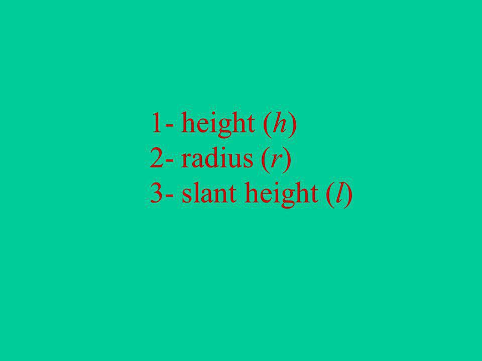 1- height (h) 2- radius (r) 3- slant height (l)