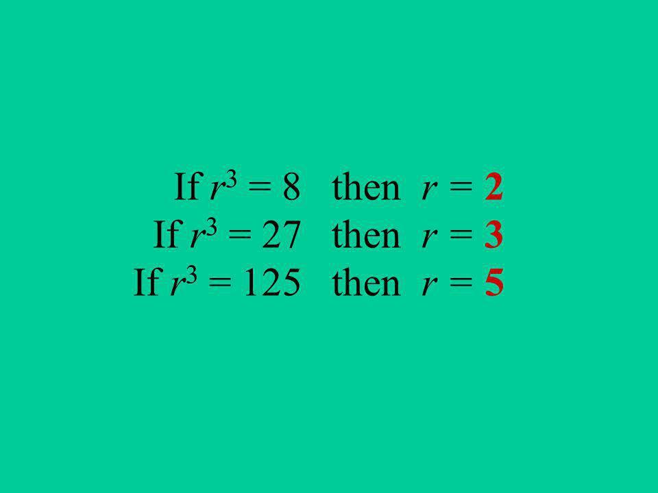 If r3 = 8 then r = 2 If r3 = 27 then r = 3 If r3 = 125 then r = 5