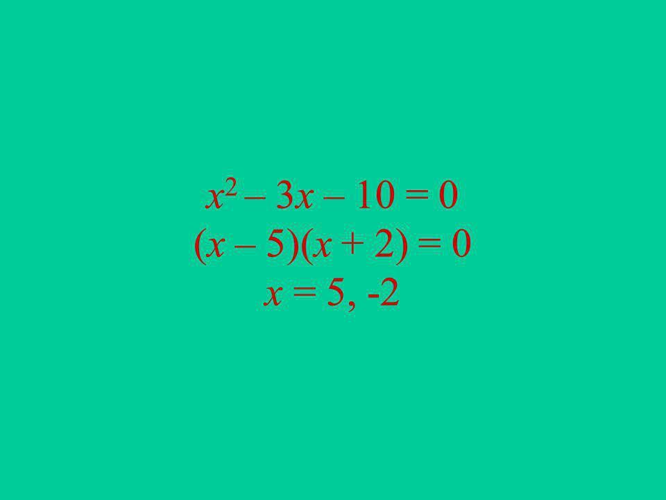 x2 – 3x – 10 = 0 (x – 5)(x + 2) = 0 x = 5, -2