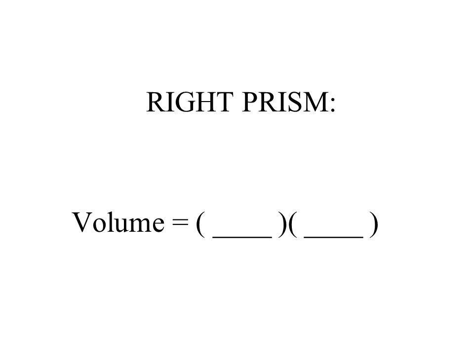RIGHT PRISM: Volume = ( ____ )( ____ )