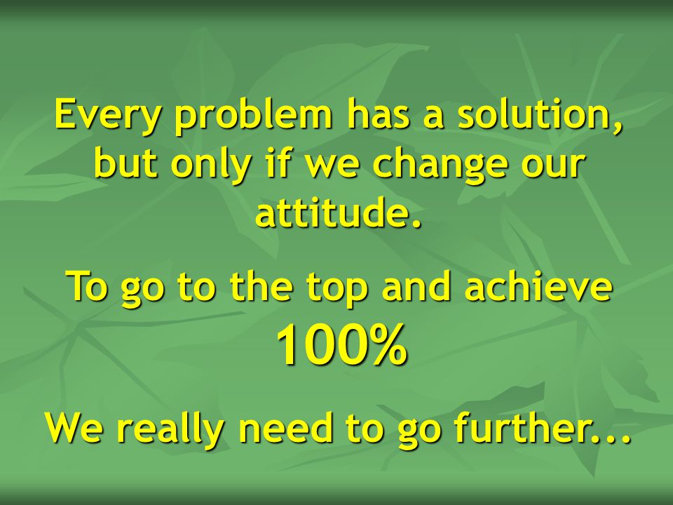 Every problem has a solution, but only if we change our attitude.