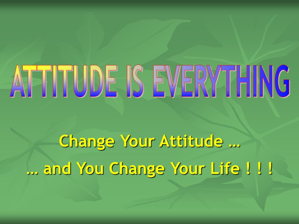 ATTITUDE IS EVERYTHING … and You Change Your Life ! ! !