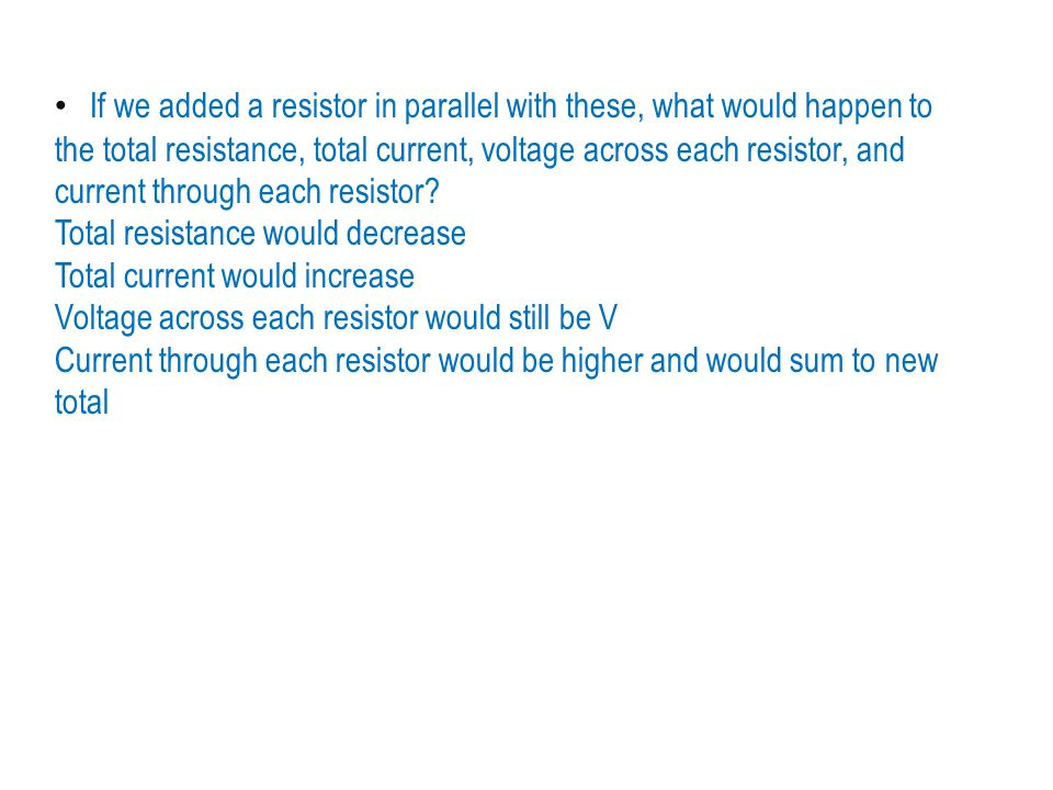 If we added a resistor in parallel with these, what would happen to the total resistance, total current, voltage across each resistor, and current through each resistor