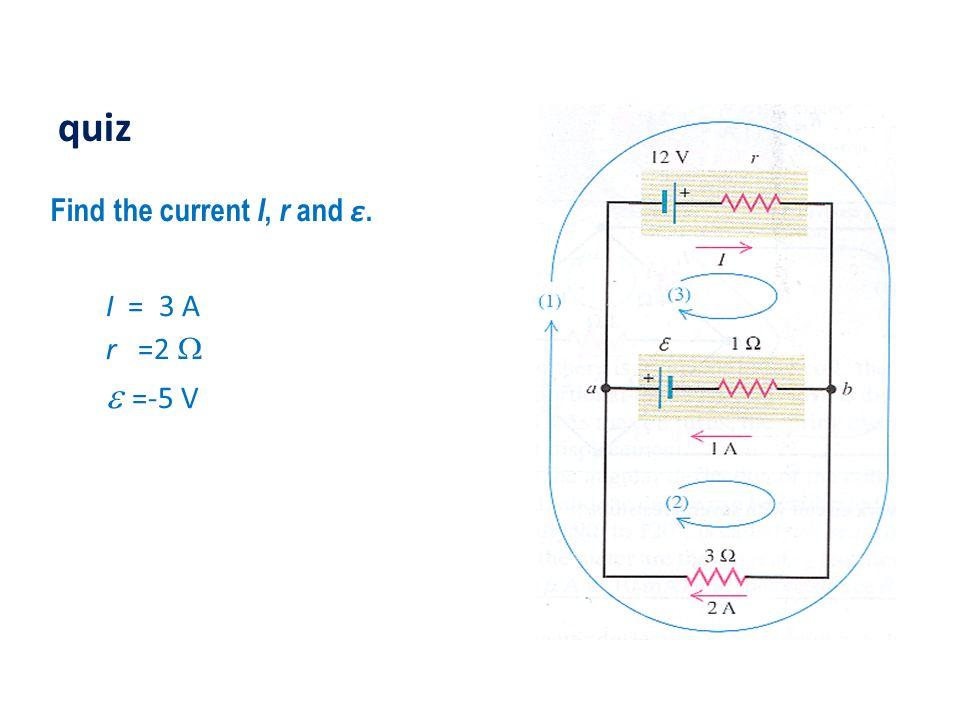 quiz Find the current I, r and ε. I = 3 A r =2 W e =-5 V