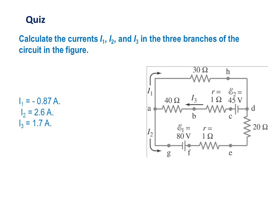 Quiz Calculate the currents I1, I2, and I3 in the three branches of the circuit in the figure. I1 = - 0.87 A.