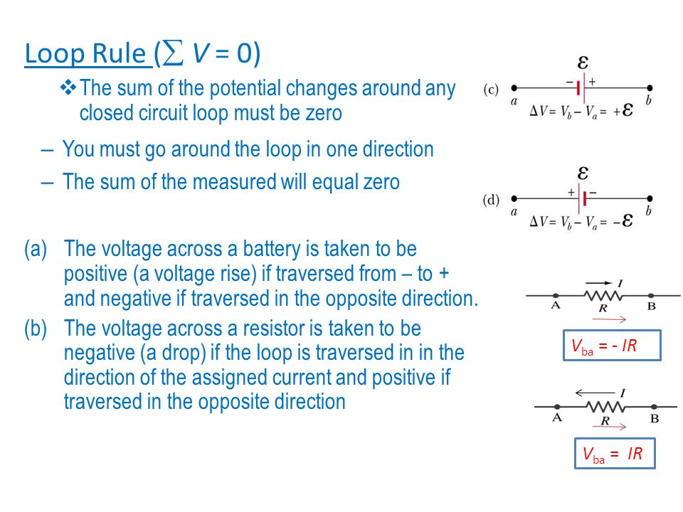 Loop Rule ( V = 0) The sum of the potential changes around any closed circuit loop must be zero. You must go around the loop in one direction.