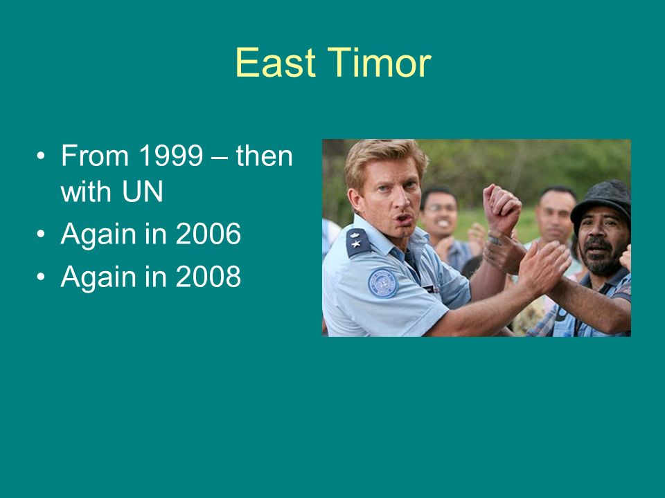 East Timor From 1999 – then with UN Again in 2006 Again in 2008