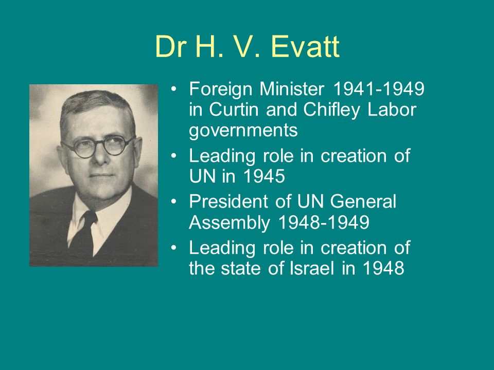 Dr H. V. Evatt Foreign Minister 1941-1949 in Curtin and Chifley Labor governments. Leading role in creation of UN in 1945.