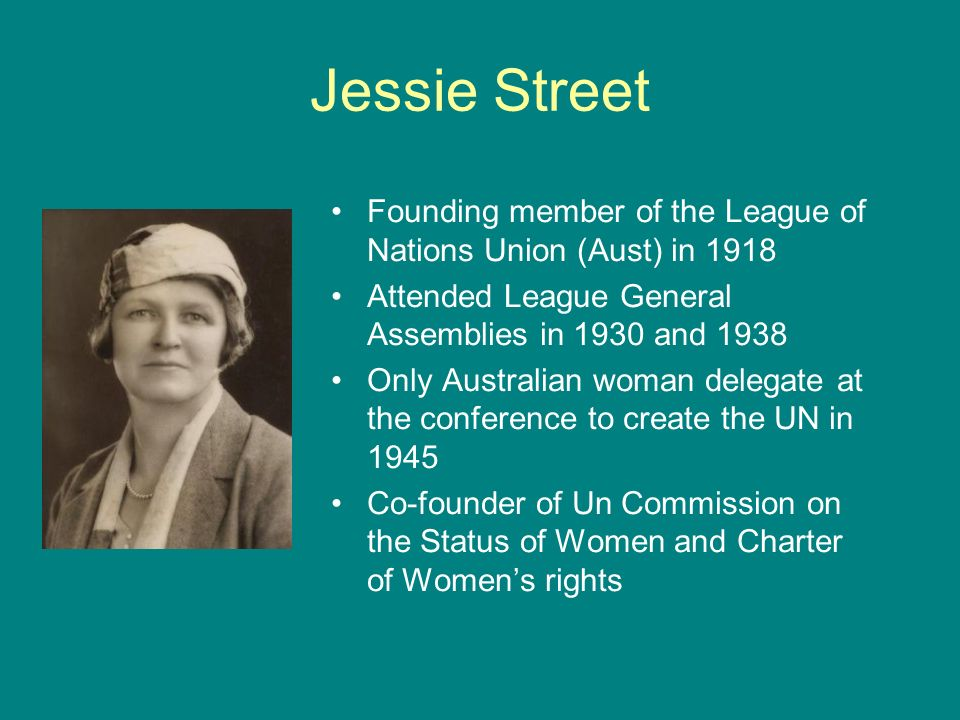 Jessie Street Founding member of the League of Nations Union (Aust) in 1918. Attended League General Assemblies in 1930 and 1938.