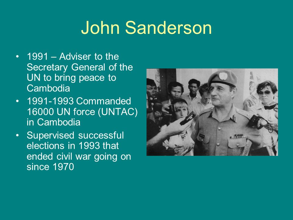 John Sanderson 1991 – Adviser to the Secretary General of the UN to bring peace to Cambodia. 1991-1993 Commanded 16000 UN force (UNTAC) in Cambodia.