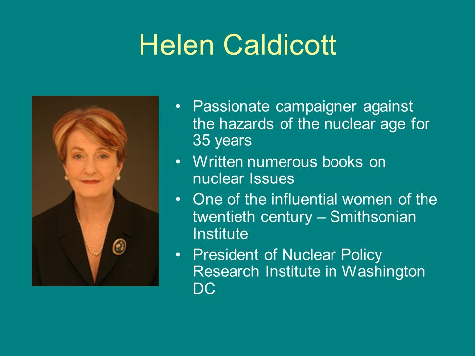 Helen Caldicott Passionate campaigner against the hazards of the nuclear age for 35 years. Written numerous books on nuclear Issues.