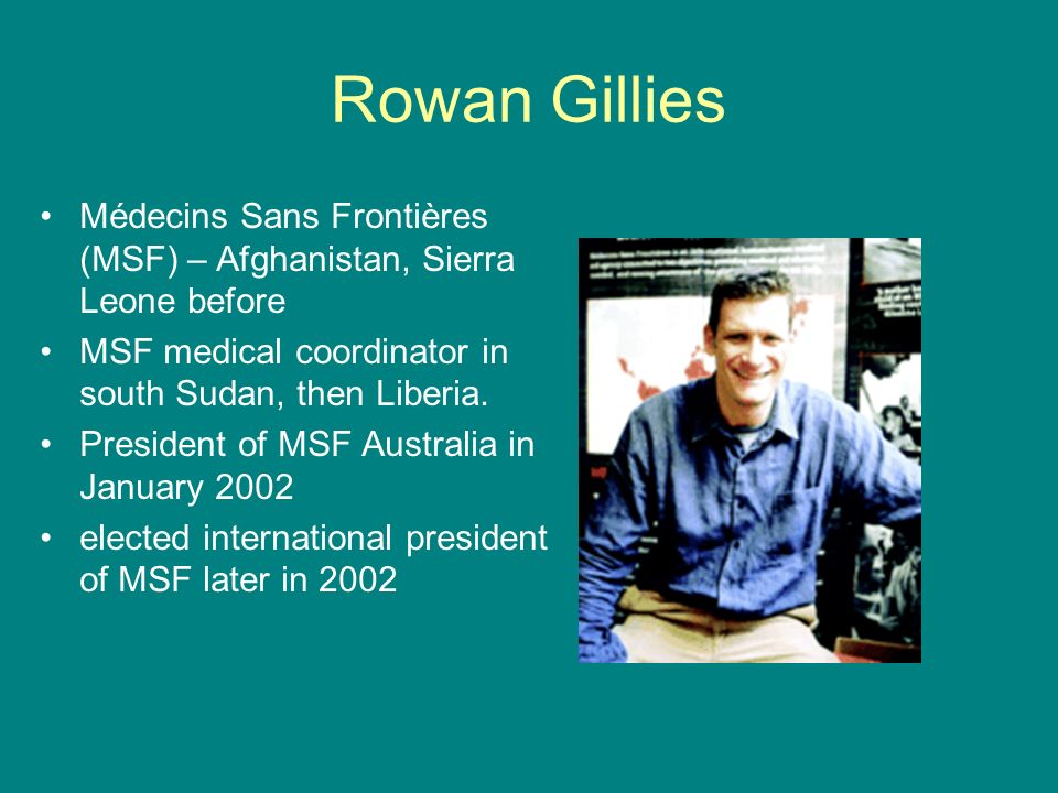 Rowan Gillies Médecins Sans Frontières (MSF) – Afghanistan, Sierra Leone before. MSF medical coordinator in south Sudan, then Liberia.
