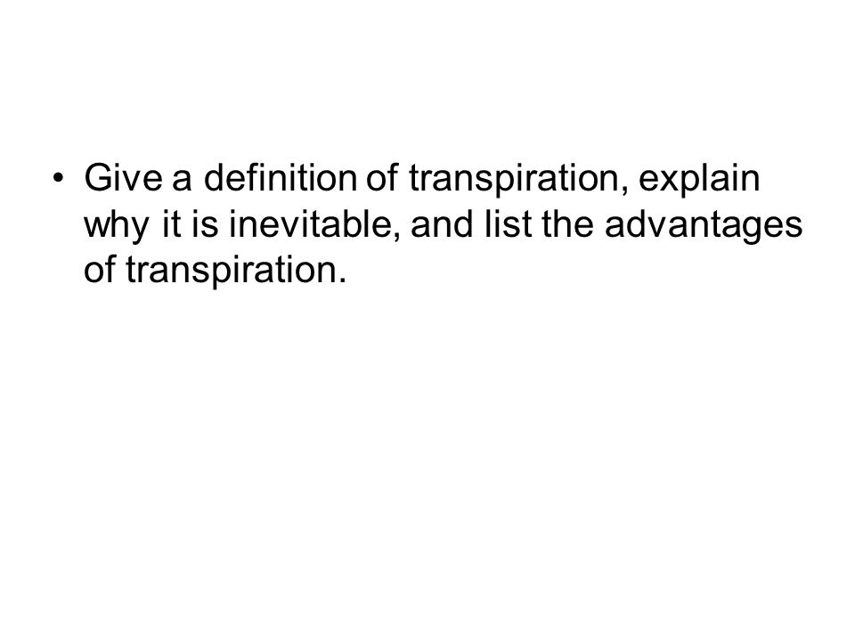 Give a definition of transpiration, explain why it is inevitable, and list the advantages of transpiration.