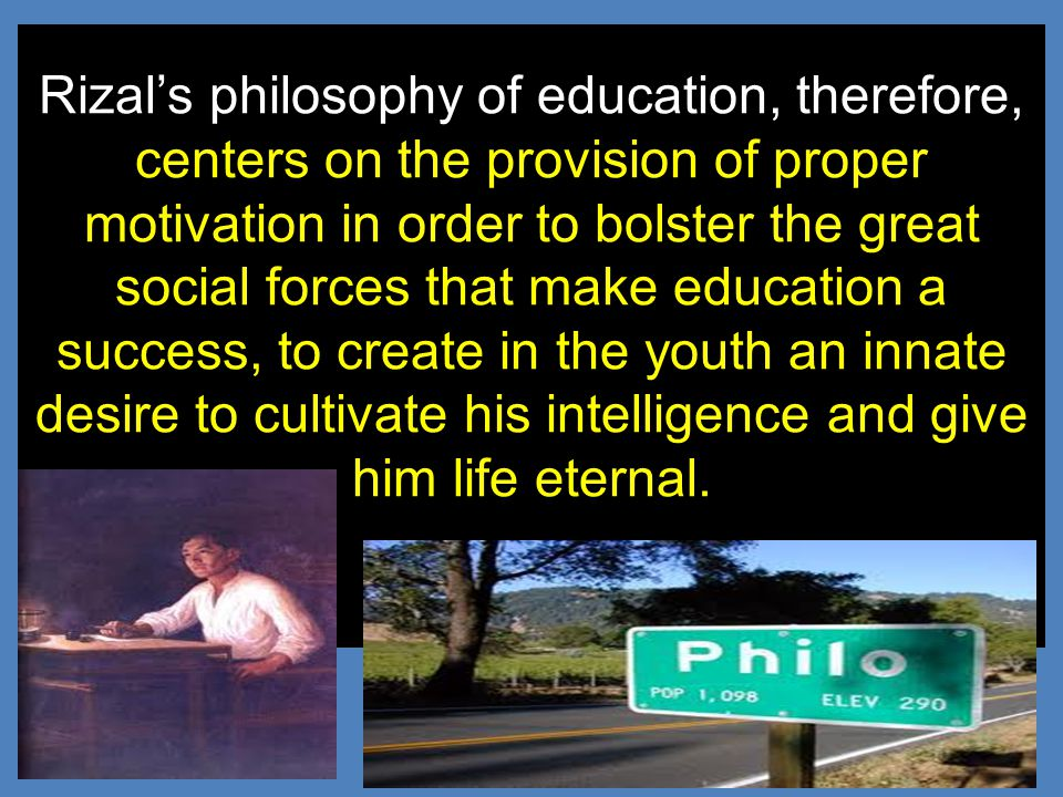 Rizal's philosophy of education, therefore, centers on the provision of proper motivation in order to bolster the great social forces that make education a success, to create in the youth an innate desire to cultivate his intelligence and give him life eternal.