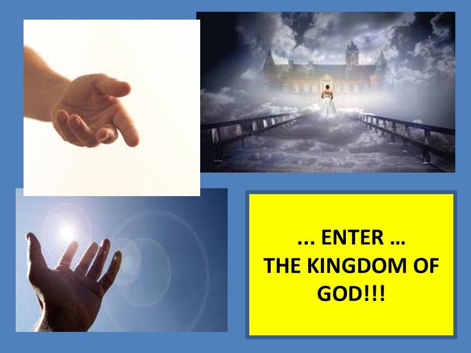 ... ENTER … THE KINGDOM OF GOD!!!