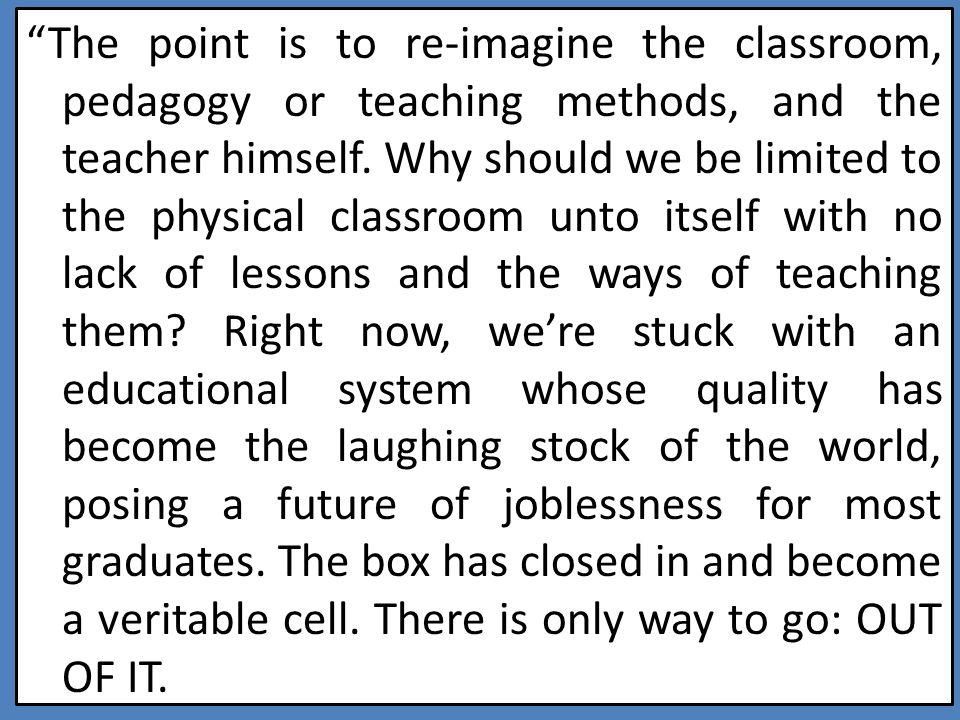 The point is to re-imagine the classroom, pedagogy or teaching methods, and the teacher himself.