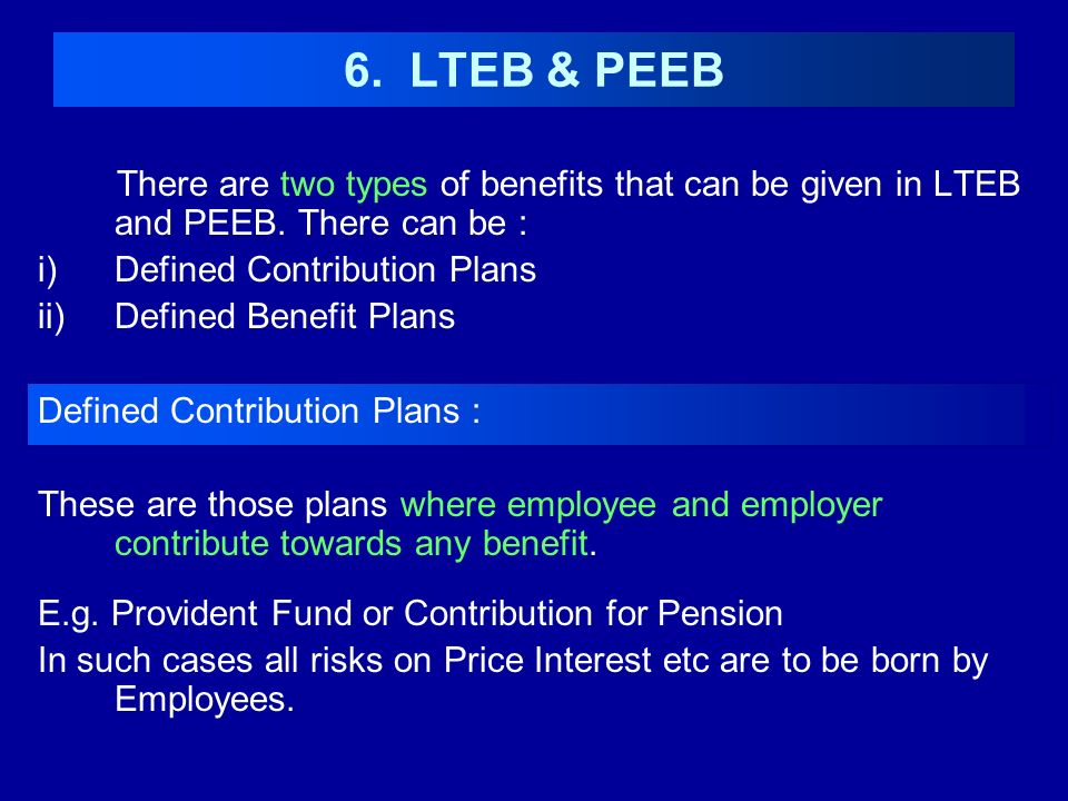 6. LTEB & PEEB There are two types of benefits that can be given in LTEB and PEEB. There can be : Defined Contribution Plans.