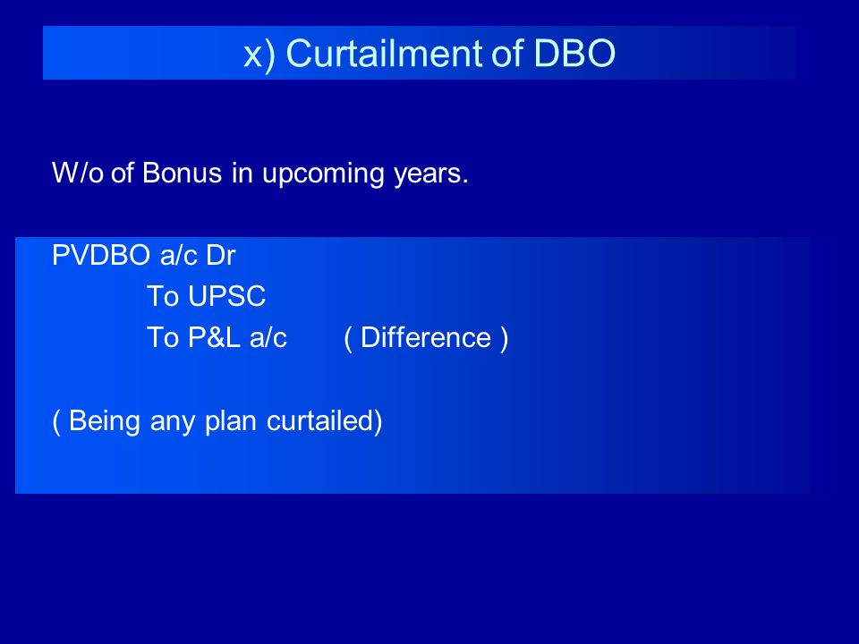 x) Curtailment of DBO W/o of Bonus in upcoming years. PVDBO a/c Dr
