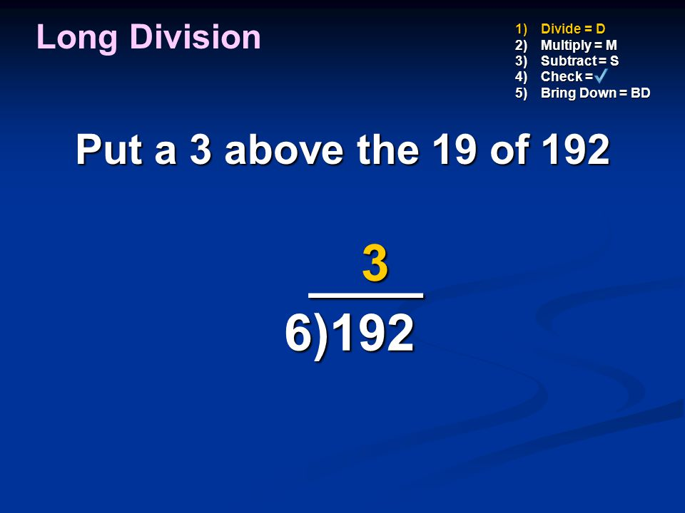 ____ 3 6)192 Put a 3 above the 19 of 192 Long Division Divide = D