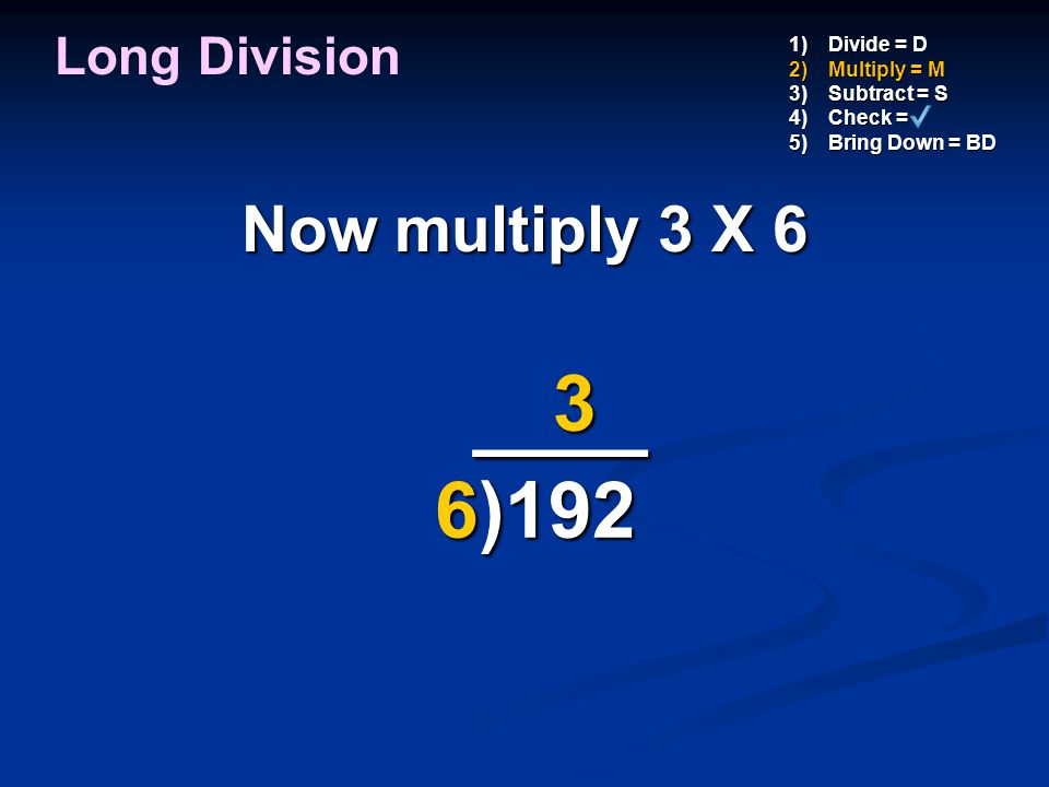 ____ 3 6)192 Now multiply 3 X 6 Long Division Divide = D Multiply = M