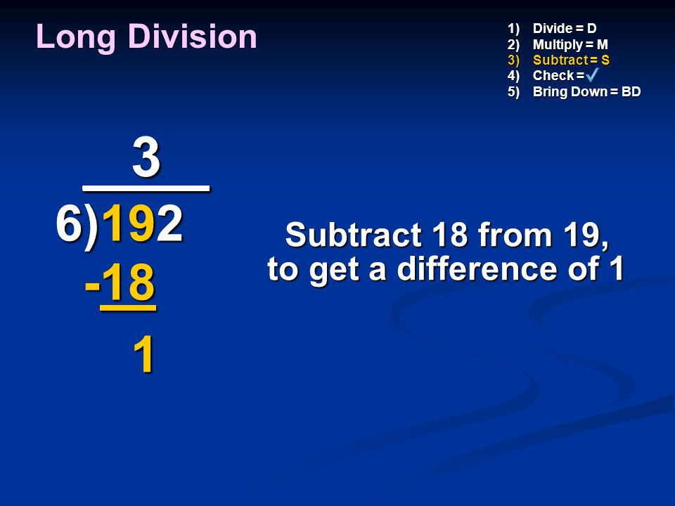 3 _ ___ 6)192 -18 1 Long Division Subtract 18 from 19,