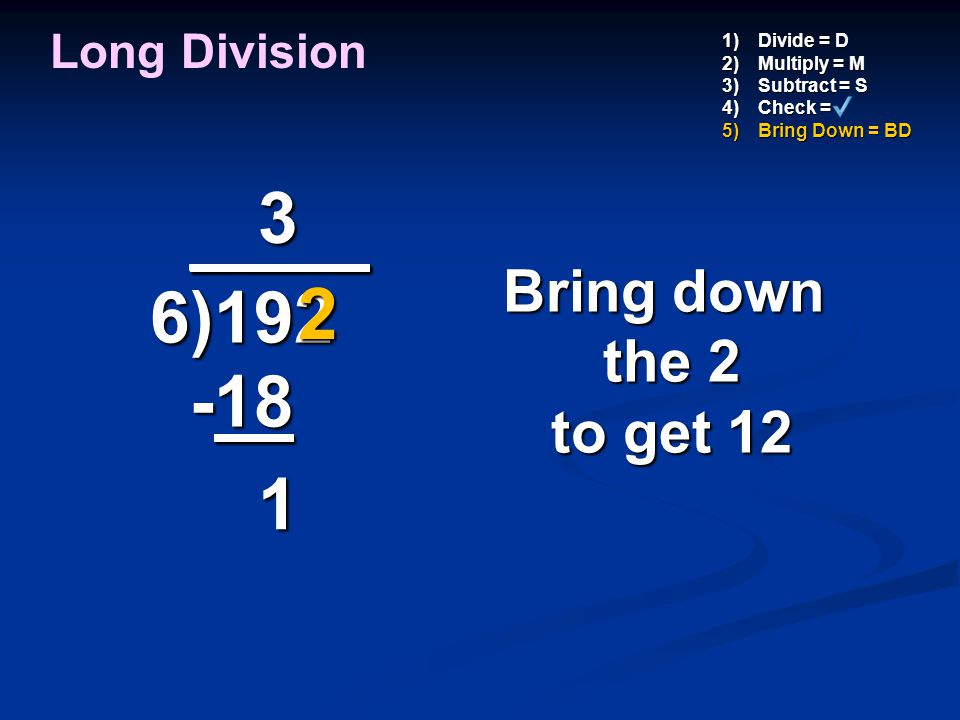 3 _ ___ 6)192 -18 2 1 Bring down the 2 to get 12 Long Division