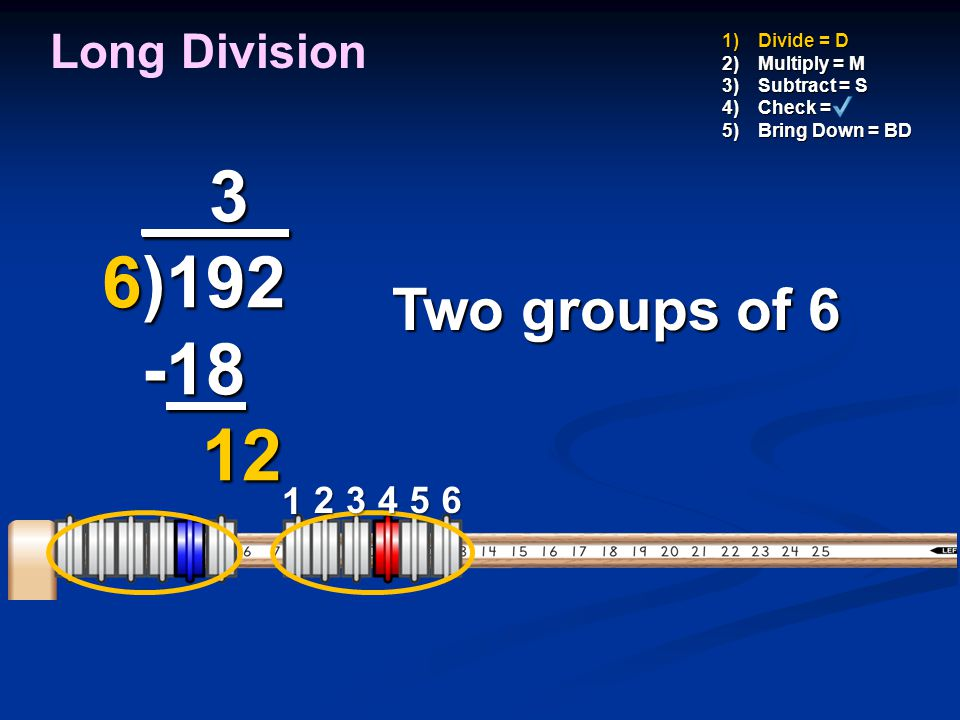 _ 3_ 6)192 -18 12 Two groups of 6 Long Division 1 2 3 4 5 6 Divide = D