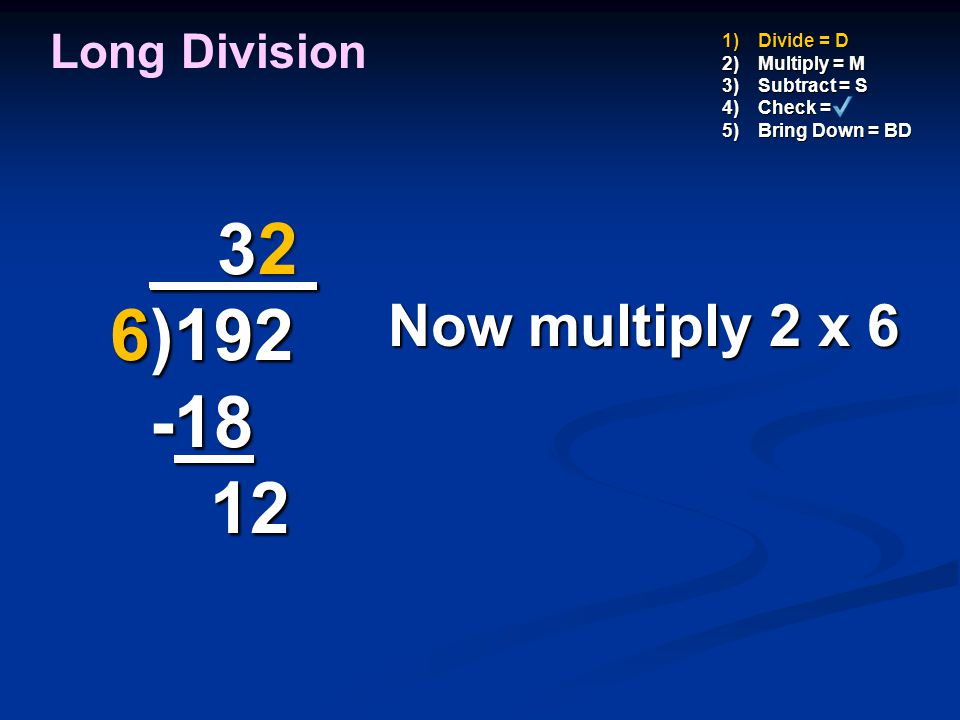 2 _ 3 _ 6)192 -18 12 Now multiply 2 x 6 Long Division Divide = D