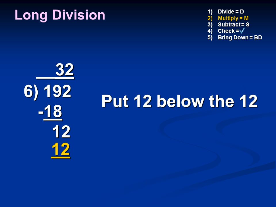 __32 6) 192 -18 12 Put 12 below the 12 12 Long Division Divide = D