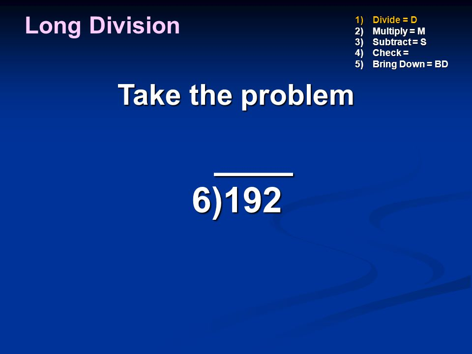 ____ 6)192 Take the problem Long Division Divide = D Multiply = M
