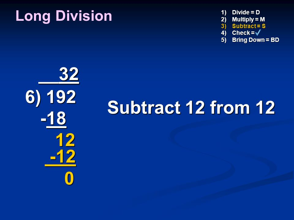 __32 6) 192 -18 12 Subtract 12 from 12 -12 Long Division Divide = D