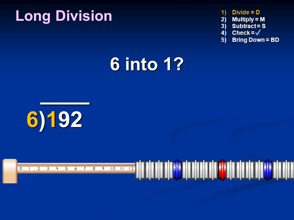 ____ 6)192 6 into 1 Long Division Divide = D Multiply = M