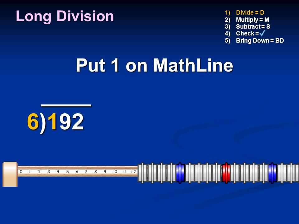 ____ 6)192 Put 1 on MathLine Long Division Divide = D Multiply = M