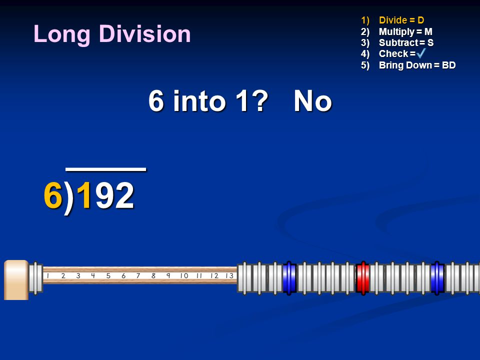 ____ 6)192 6 into 1 No Long Division Divide = D Multiply = M