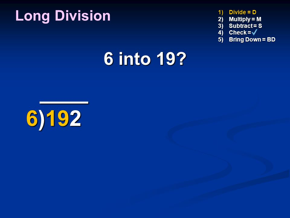 ____ 6)192 6 into 19 Long Division Divide = D Multiply = M