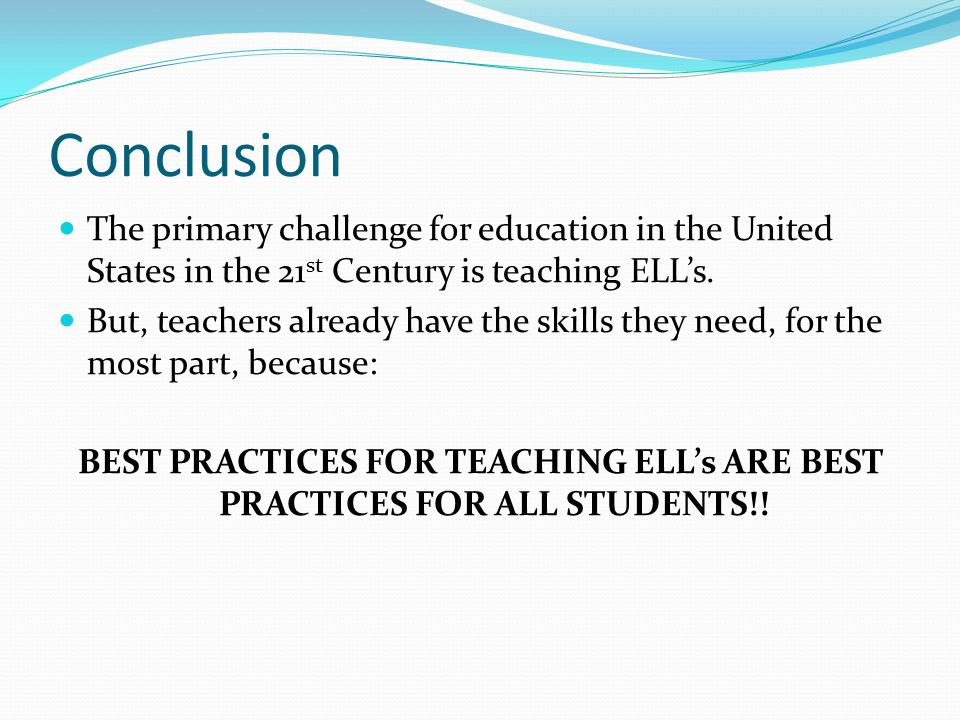 Conclusion The primary challenge for education in the United States in the 21st Century is teaching ELL's.
