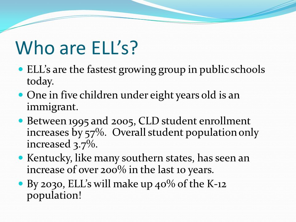 Who are ELL's ELL's are the fastest growing group in public schools today. One in five children under eight years old is an immigrant.