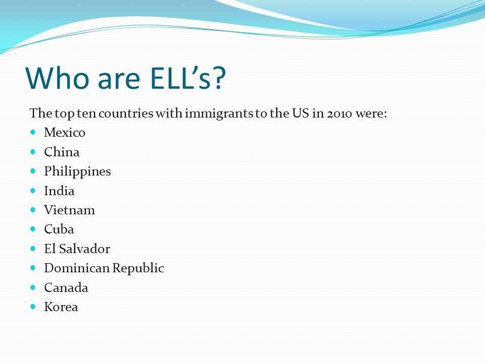 Who are ELL's The top ten countries with immigrants to the US in 2010 were: Mexico. China. Philippines.