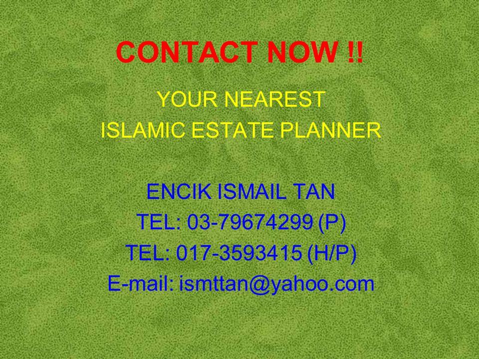 CONTACT NOW !! YOUR NEAREST. ISLAMIC ESTATE PLANNER. ENCIK ISMAIL TAN. TEL: 03-79674299 (P) TEL: 017-3593415 (H/P)