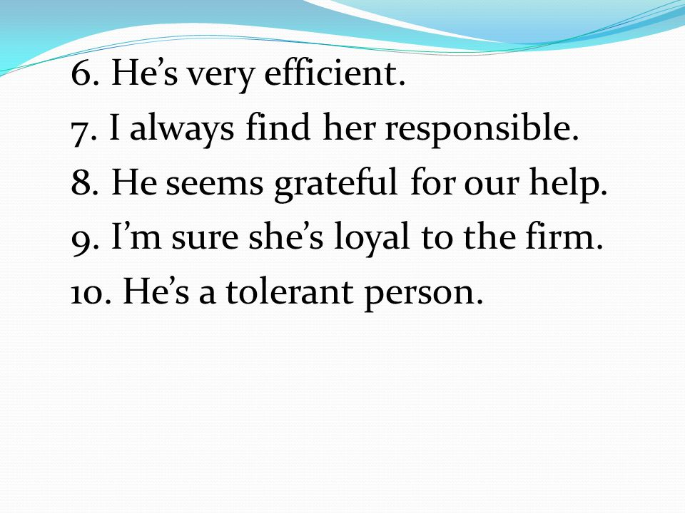 6. He's very efficient. 7. I always find her responsible. 8. He seems grateful for our help. 9. I'm sure she's loyal to the firm.