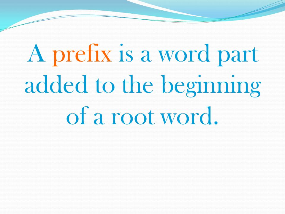 A prefix is a word part added to the beginning of a root word.