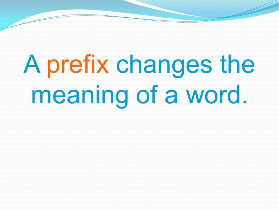 A prefix changes the meaning of a word.