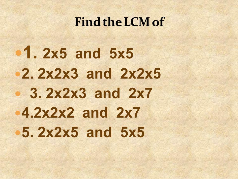 1. 2x5 and 5x5 2. 2x2x3 and 2x2x5 3. 2x2x3 and 2x7 4.2x2x2 and 2x7