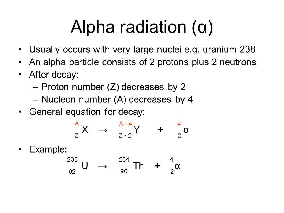 Alpha radiation (α) Usually occurs with very large nuclei e.g. uranium 238. An alpha particle consists of 2 protons plus 2 neutrons.