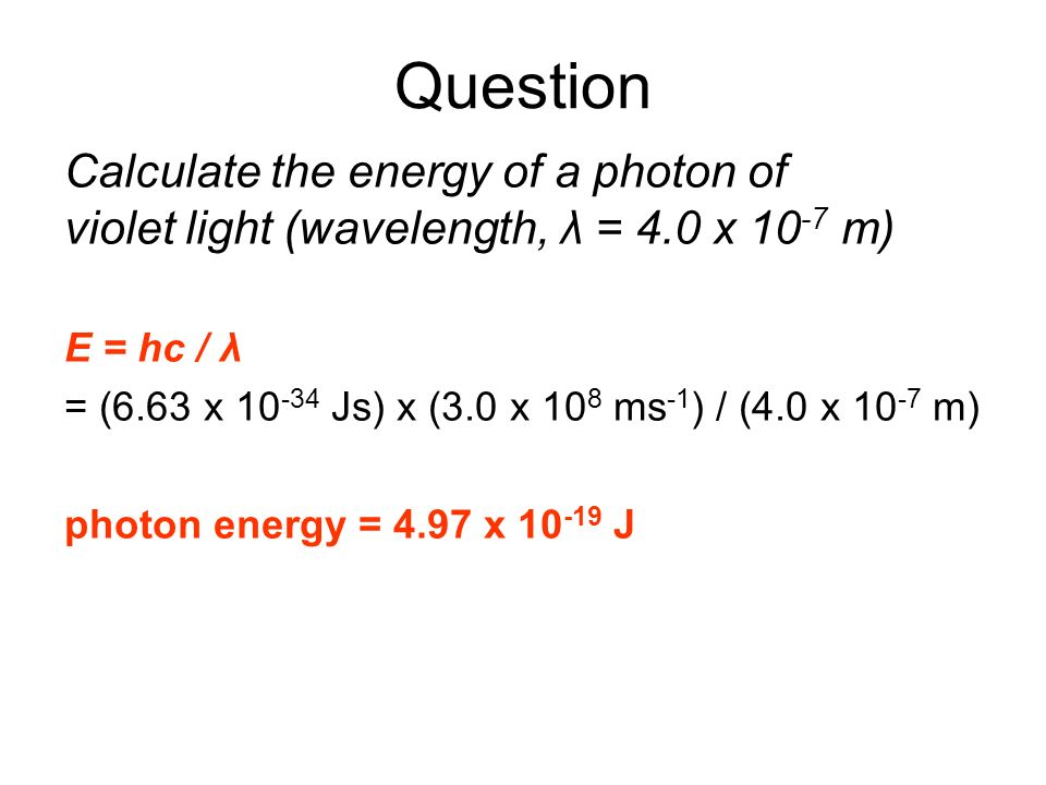 Question Calculate the energy of a photon of violet light (wavelength, λ = 4.0 x 10-7 m)