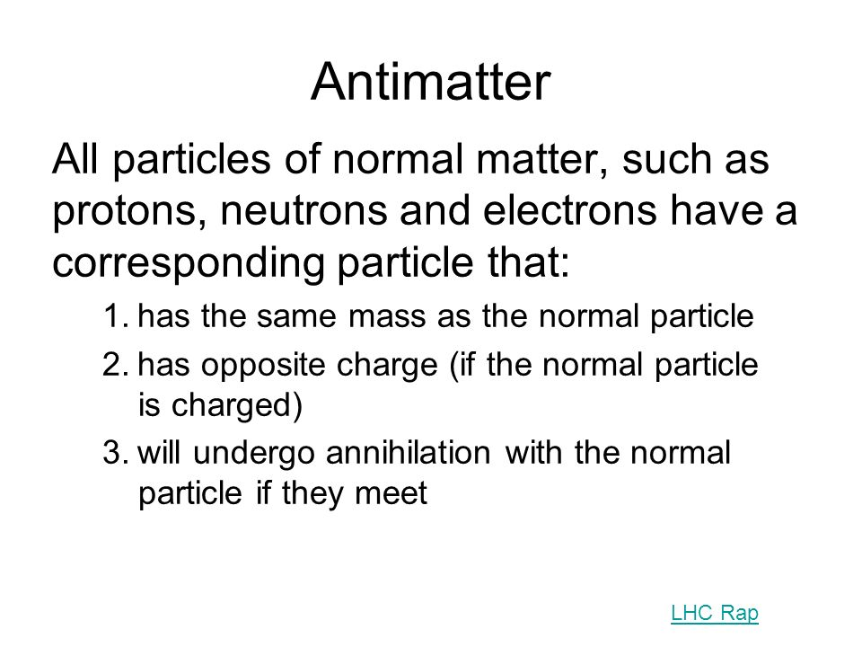AntimatterAll particles of normal matter, such as protons, neutrons and electrons have a corresponding particle that: