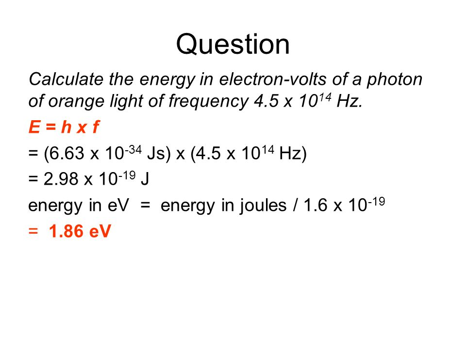 QuestionCalculate the energy in electron-volts of a photon of orange light of frequency 4.5 x 1014 Hz.
