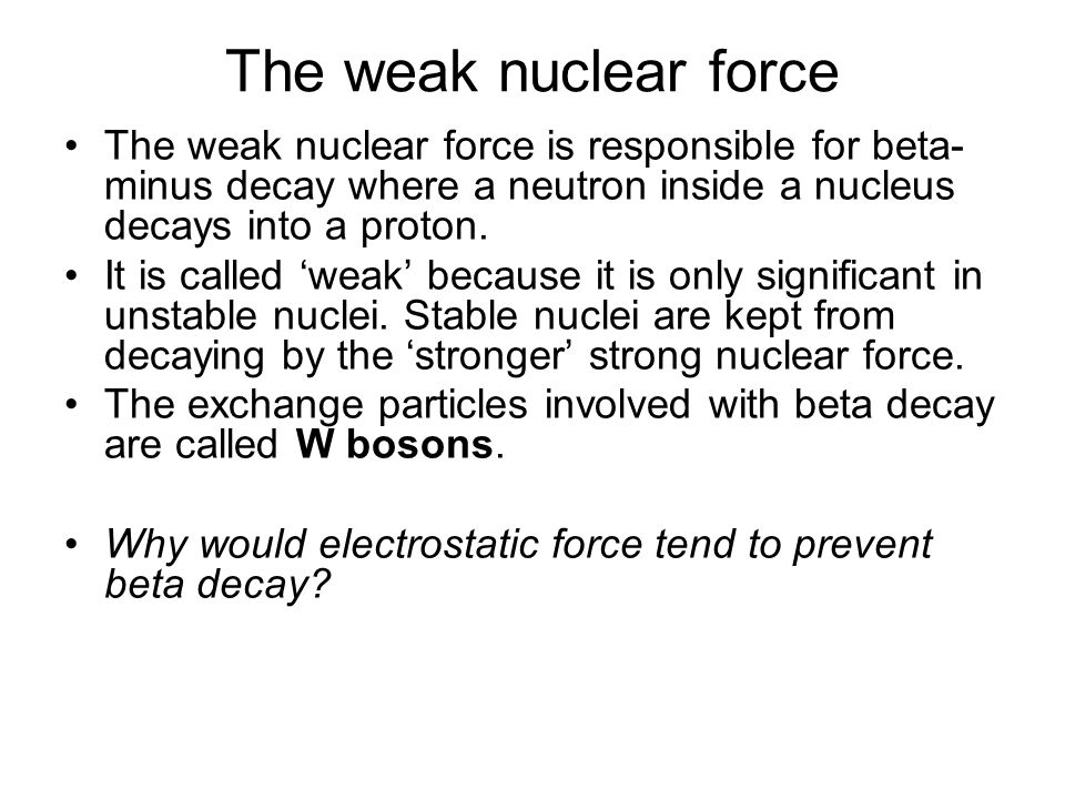 The weak nuclear force The weak nuclear force is responsible for beta-minus decay where a neutron inside a nucleus decays into a proton.
