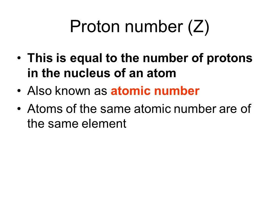 Proton number (Z) This is equal to the number of protons in the nucleus of an atom. Also known as atomic number.