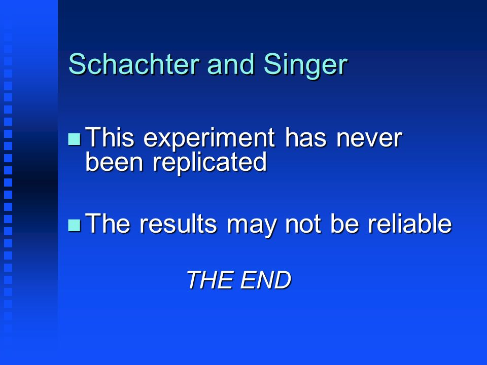 Schachter and Singer This experiment has never been replicated